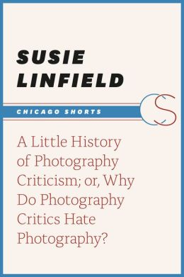 A Little History of Photography Criticism; or, Why Do Photography Critics Hate Photography?