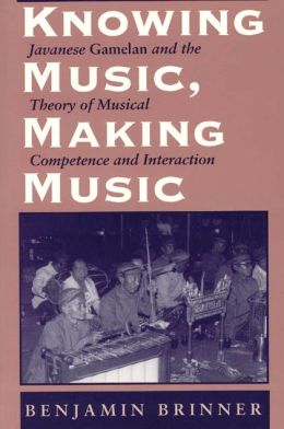 Knowing Music, Making Music - Javanese Gamelan and the Theory of Musical Competence and Interaction