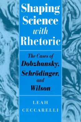 Shaping Science with Rhetoric: The Cases of Dobzhansky, Schrodinger, and Wilson