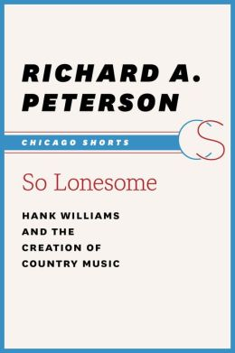 So Lonesome: Hank Williams and the Creation of Country Music