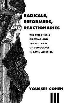 Radicals, Reformers, and Reactionaries: The Prisoner's Dilemma and the Collapse of Democracy in Latin America