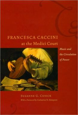 Francesca Caccini at the Medici Court: Music and the Circulation of Power