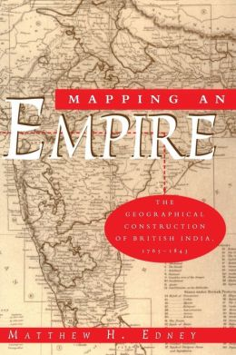 Mapping an Empire; The Geographical Construction of British India, 1765-1843