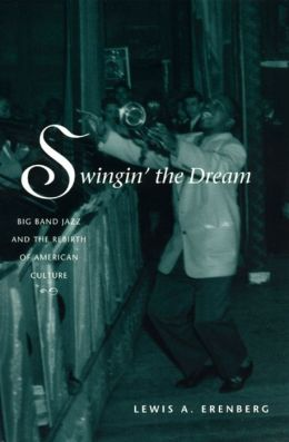 Swingin' the Dream: Big Band Jazz and the Rebirth of American Culture