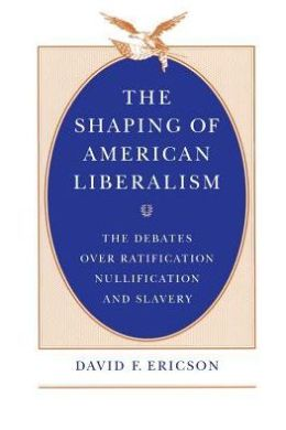 The Shaping of American Liberalism: The Debates Over Ratification, Nullification, and Slavery