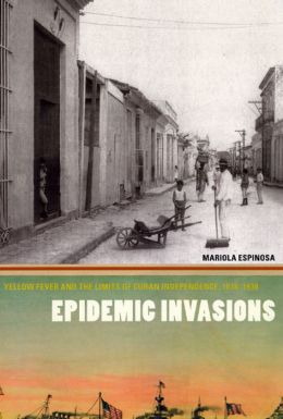 Epidemic Invasions: Yellow Fever and the Limits of Cuban Independence, 1878-1930