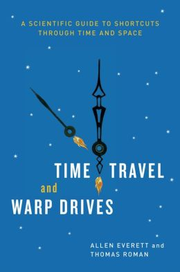 Time Travel and Warp Drives: A Scientific Guide to Shortcuts through Time and Space