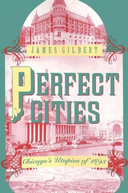 Perfect Cities: Chicago's Utopias of 1893