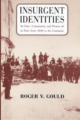 Insurgent Identities; Class, Community, and Protest in Paris from 1848 to the Commune