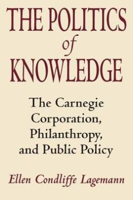 The Politics of Knowledge: The Carnegie Corporation, Philanthropy, and Public Policy