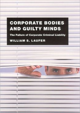 Corporate Bodies and Guilty Minds: The Failure of Corporate Criminal Liability