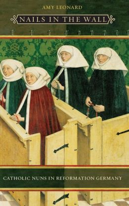 Nails in the Wall: Catholic Nuns in Reformation Germany (Women in Culture and Society Series)