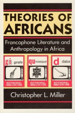 Theories of Africans: Francophone Literature and Anthropology in Africa