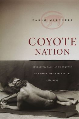 Coyote Nation: Sexuality, Race, and Conquest in Modernizing New Mexico, 1880-1920
