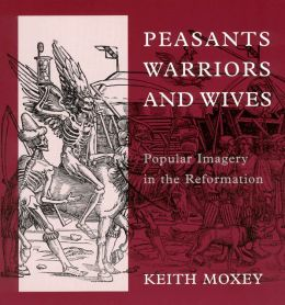 Peasants, Warriors, and Wives: Popular Imagery in the Reformation