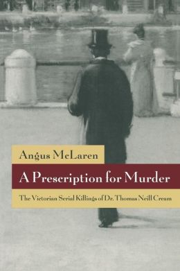A Prescription for Murder: The Victorian Serial Killings of Dr. Thomas Neill Cream