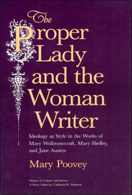The Proper Lady and the Woman Writer: Ideology As Style in the Writings of Mary Wollstonecraft, Mary Shelley, and Jane Austen