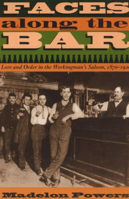 Faces along the Bar; Lore and Order in the Workingman's Saloon, 1870-1920