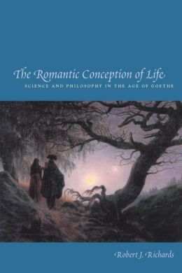 Romantic Conception of Life (Science and Its Conceptual Foundations): Science and Philosophy in the Age of Goethe