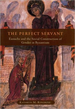 The Perfect Servant: Eunuchs and the Social Construction of Gender in Byzantium