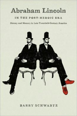 Abraham Lincoln in the Post-Heroic Era: History and Memory in Late Twentieth-Century America