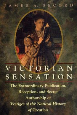 Victorian Sensation: The Extraordinary Publication, Reception, and Secret Authorship of Vestiges of the Natural History of Creation