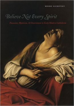 Believe Not Every Spirit: Possession, Mysticism, and Discernment in Early Modern Catholicism