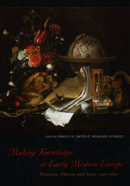Making Knowledge in Early Modern Europe: Practices, Objects, and Texts, 1400-1800