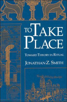 To Take Place: Toward Theory in Ritual