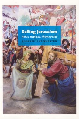Selling Jerusalem: Relics, Replicas, Theme Parks