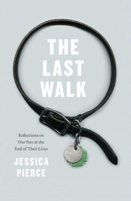 The Last Walk: Reflections on Our Pets at the End of Their Lives