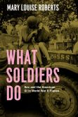 Book Cover Image. Title: What Soldiers Do:  Sex and the American GI in World War II France, Author: Mary Louise Roberts