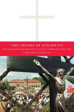 Crosses of Auschwitz: Nationalism and Religion in Post-Communist Poland