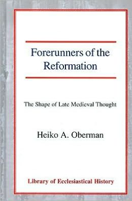 Forerunners of the Reformation: The Shape of Late Medieval Thought