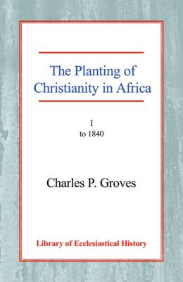 The Planting of Christianity in Africa: Volume I - to 1840