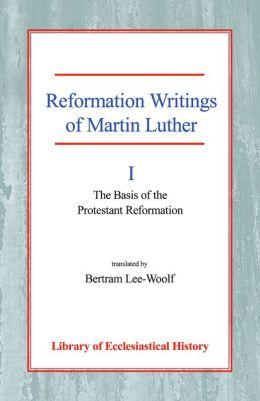 Reformation Writings of Martin Luther: Volume I - The Basis of the Protestant Reformation