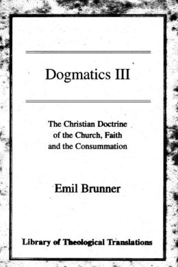 Dogmatics: Volume III - Christian Doctrine of the Church, Faith & the Consummation