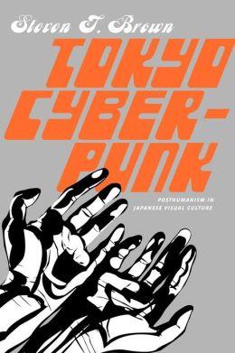 Tokyo Cyberpunk: Posthumanism in Japanese Visual Culture