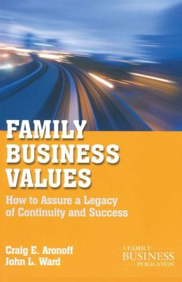 Family Business Values: How to Assure a Legacy of Continuity and Success