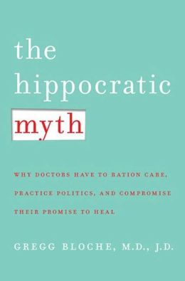 The Hippocratic Myth: Why Doctors Are Under Pressure to Ration Care, Practice Politics, and Compromise their Promise to Heal
