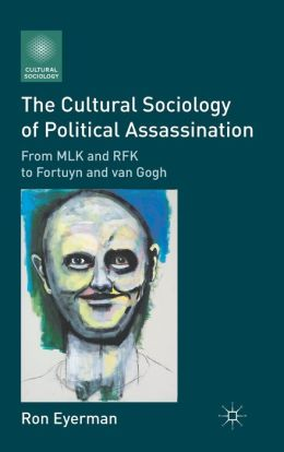 The Cultural Sociology of Political Assassination: From MLK and RFK to Fortuyn and van Gogh
