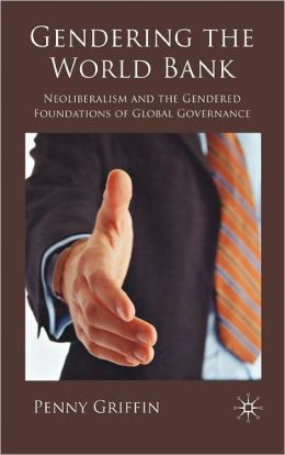 Gendering the World Bank: Neoliberalism and the Gendered Foundations of Global Governance Penny Griffin