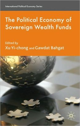 The Political Economy of Sovereign Wealth Funds (International Political Economy) Gawdat Bahgat, Michael Wesley and Xu Yi-chong