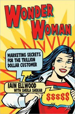 Wonder Woman: Marketing Secrets for the Trillion Dollar Customer