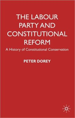 Labour Party and Constitutional Reform: A History of Constitutional Conservatism