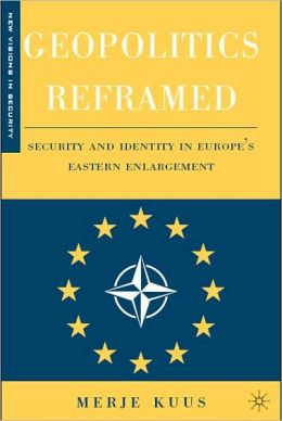 Geopolitics Reframed: Security and Identity in Europe's Eastern Enlargement