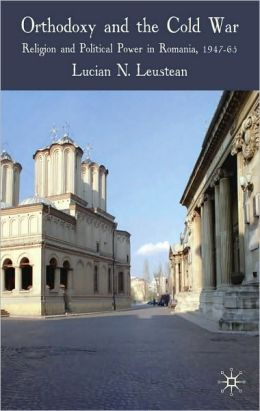 Orthodoxy and the Cold War: Religion and Political Power in Romania, 1947-65