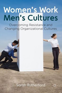 Women's Work, Men's Cultures: Overcoming Resistance and Changing Organizational Cultures