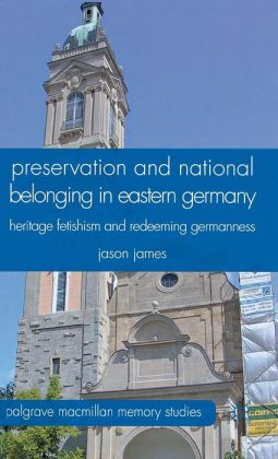 Preservation and National Belonging in Eastern Germany: Heritage Fetishism and Redeeming Germanness