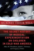 Book Cover Image. Title: Against Their Will:  The Secret History of Medical Experimentation on Children in Cold War America, Author: Allen M. Hornblum
